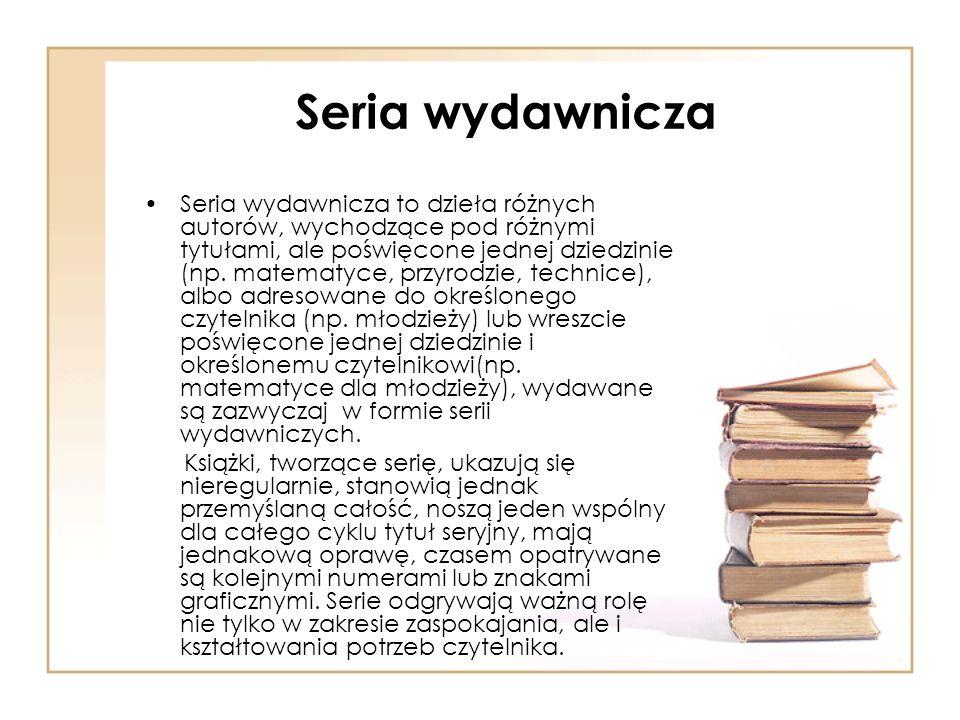 Seria wydawnicza Seria wydawnicza to dzieła różnych autorów, wychodzące pod różnymi tytułami, ale poświęcone jednej dziedzinie (np. matematyce, przyro