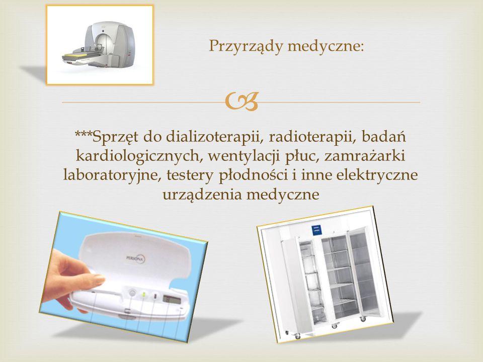  ***Sprzęt do dializoterapii, radioterapii, badań kardiologicznych, wentylacji płuc, zamrażarki laboratoryjne, testery płodności i inne elektryczne urządzenia medyczne Przyrządy medyczne: