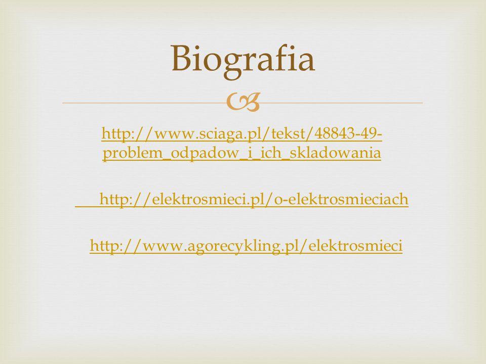  http://www.sciaga.pl/tekst/48843-49- problem_odpadow_i_ich_skladowania http://elektrosmieci.pl/o-elektrosmieciach http://www.agorecykling.pl/elektrosmieci Biografia