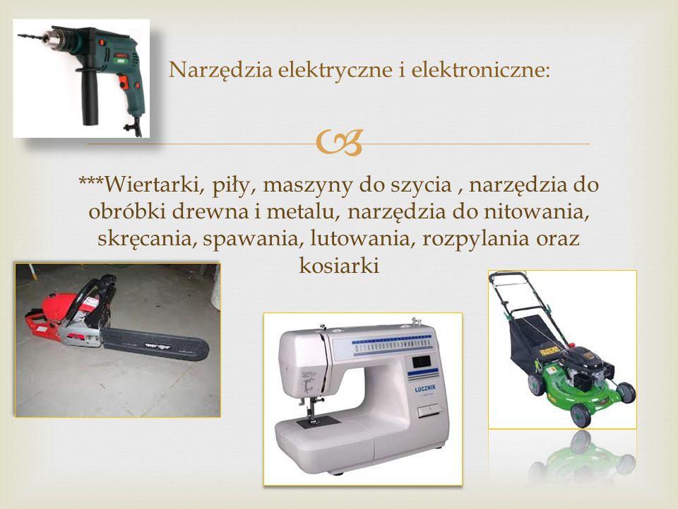  ***Wiertarki, piły, maszyny do szycia, narzędzia do obróbki drewna i metalu, narzędzia do nitowania, skręcania, spawania, lutowania, rozpylania oraz kosiarki Narzędzia elektryczne i elektroniczne: