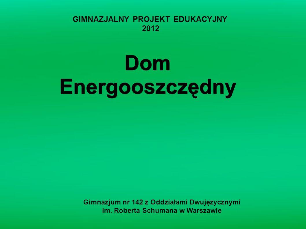 Dom Energooszczędny Gimnazjum nr 142 z Oddziałami Dwujęzycznymi im. Roberta Schumana w Warszawie GIMNAZJALNY PROJEKT EDUKACYJNY 2012