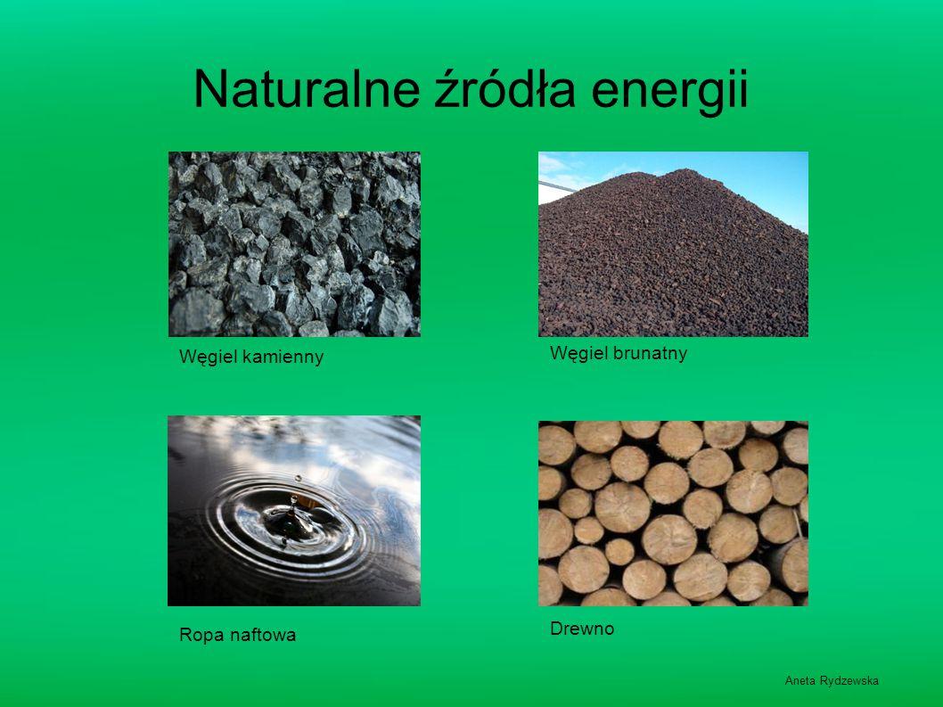 Naturalne źródła energii Węgiel kamienny Ropa naftowa Węgiel brunatny Drewno Aneta Rydzewska