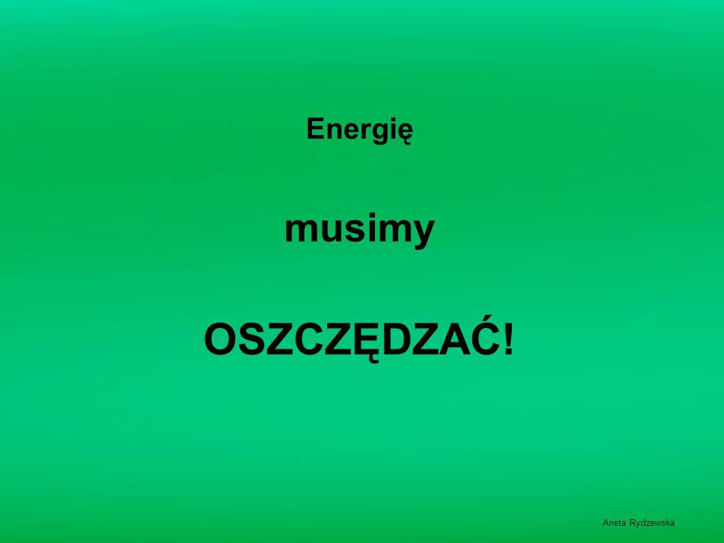 Energię musimy OSZCZĘDZAĆ! Aneta Rydzewska