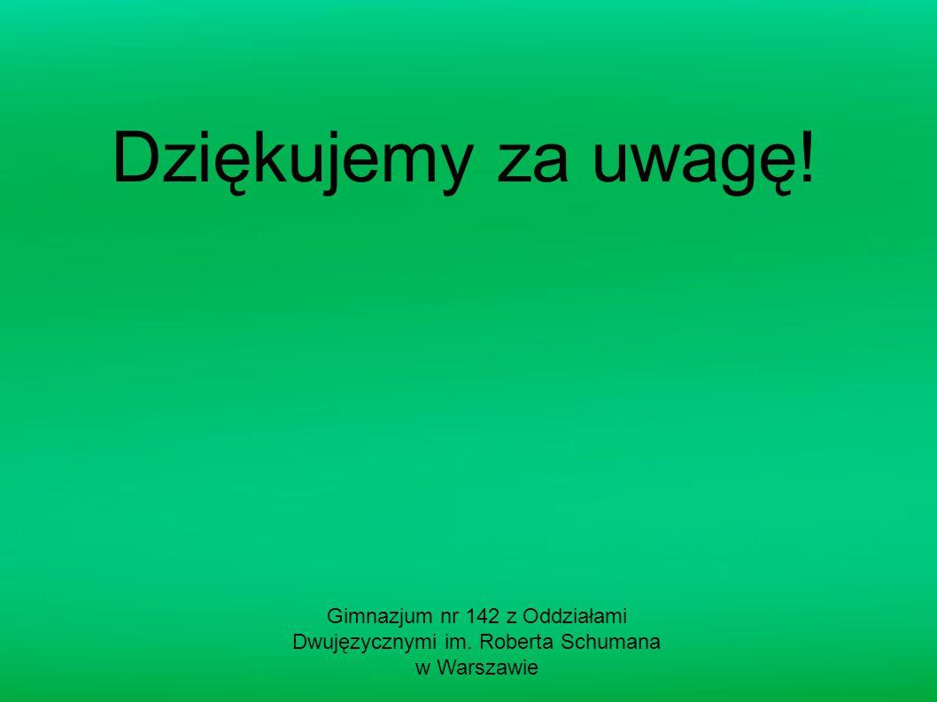 Dziękujemy za uwagę! Gimnazjum nr 142 z Oddziałami Dwujęzycznymi im. Roberta Schumana w Warszawie