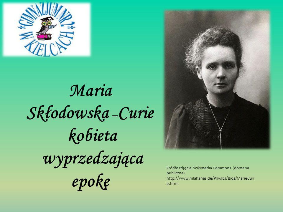 Maria Skłodowska – Curie kobieta wyprzedzająca epokę Źródło zdjęcia: Wikimedia Commons (domena publiczna) http://www.mlahanas.de/Physics/Bios/MarieCur