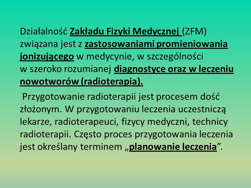 Działalność Zakładu Fizyki Medycznej (ZFM) związana jest z zastosowaniami promieniowania jonizującego w medycynie, w szczególności w szeroko rozumiane