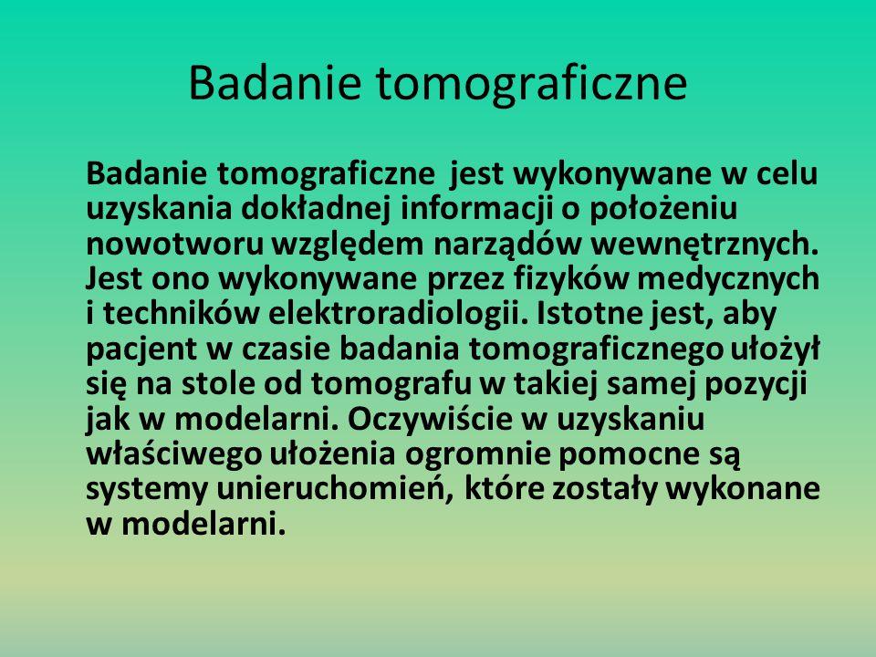 Badanie tomograficzne Badanie tomograficzne jest wykonywane w celu uzyskania dokładnej informacji o położeniu nowotworu względem narządów wewnętrznych