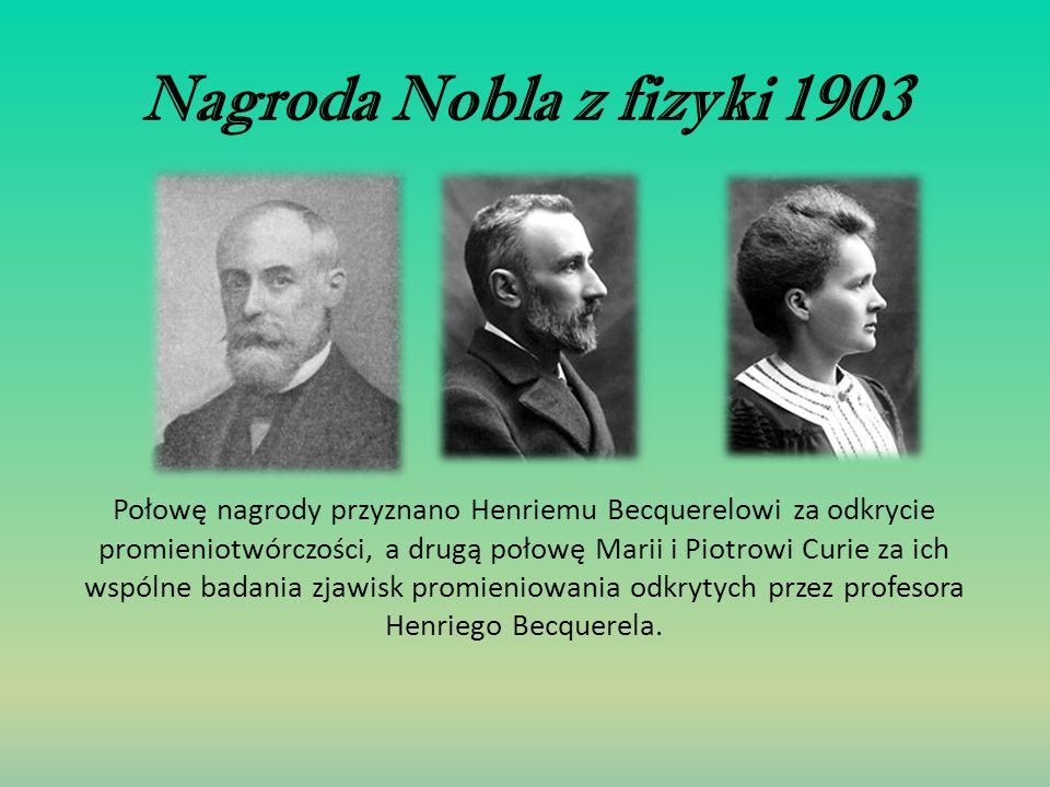 Nagroda Nobla z fizyki 1903 Połowę nagrody przyznano Henriemu Becquerelowi za odkrycie promieniotwórczości, a drugą połowę Marii i Piotrowi Curie za i