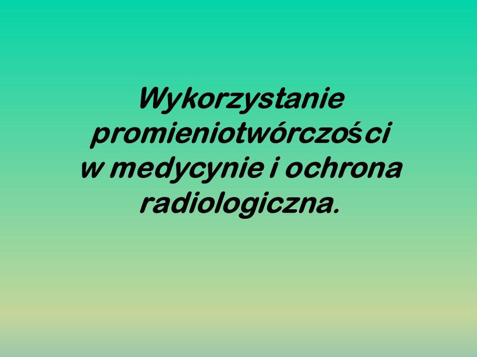Wykorzystanie promieniotwórczo ś ci w medycynie i ochrona radiologiczna.