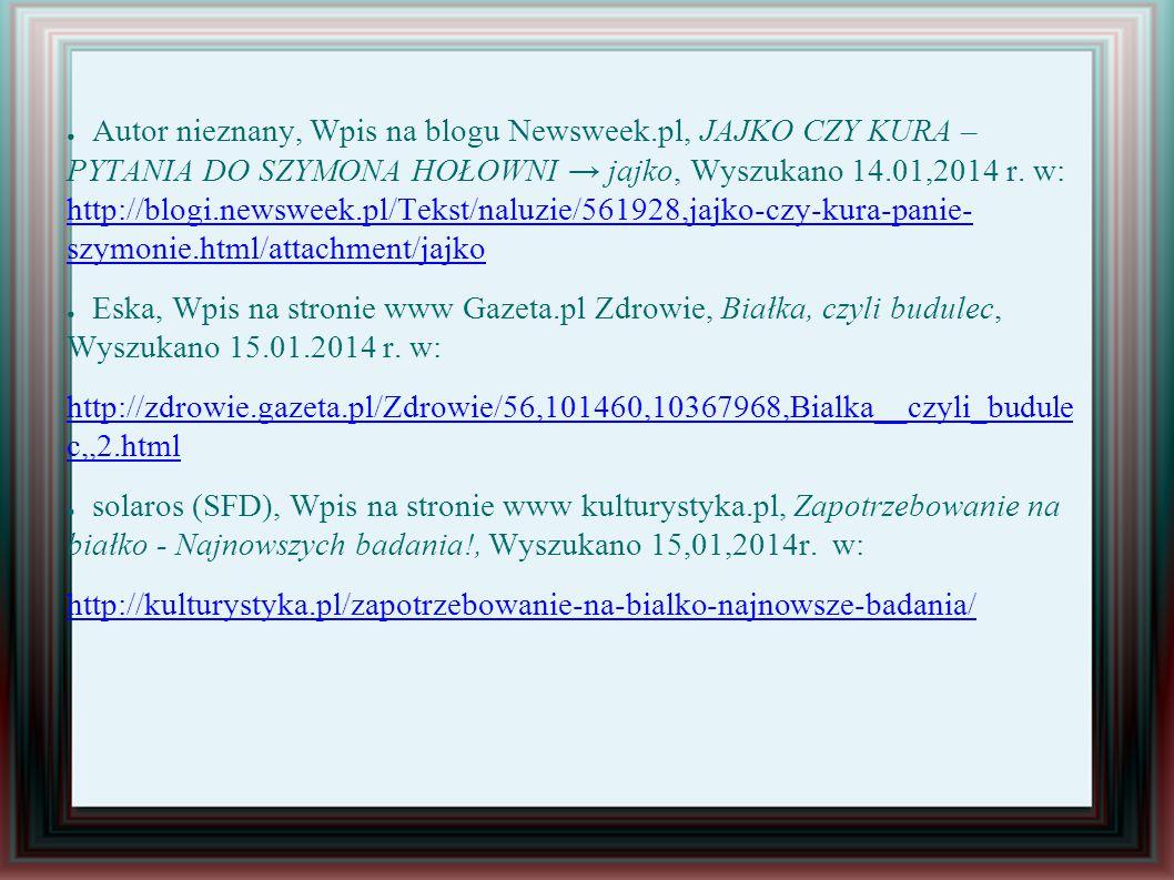 ● Autor nieznany, Wpis na blogu Newsweek.pl, JAJKO CZY KURA – PYTANIA DO SZYMONA HOŁOWNI → jajko, Wyszukano 14.01,2014 r.