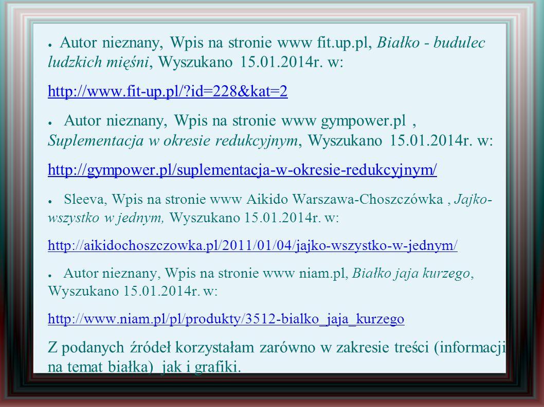 ● Autor nieznany, Wpis na stronie www fit.up.pl, Białko - budulec ludzkich mięśni, Wyszukano 15.01.2014r.