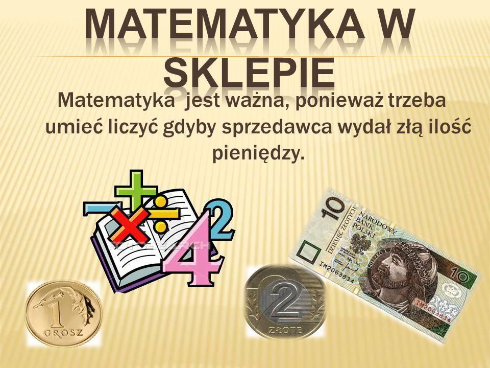 Matematyka jest ważna, ponieważ trzeba umieć liczyć gdyby sprzedawca wydał złą ilość pieniędzy.