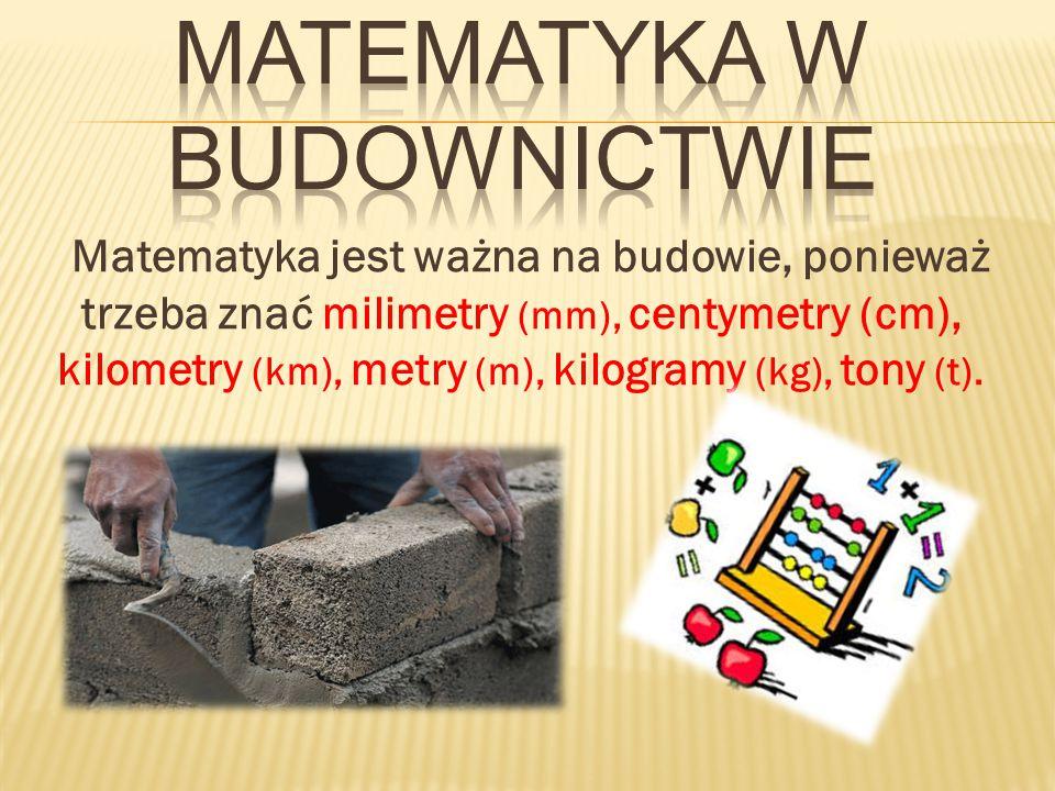 Matematyka jest ważna na budowie, ponieważ trzeba znać milimetry (mm), centymetry (cm), kilometry (km), metry (m), kilogramy (kg), tony (t).