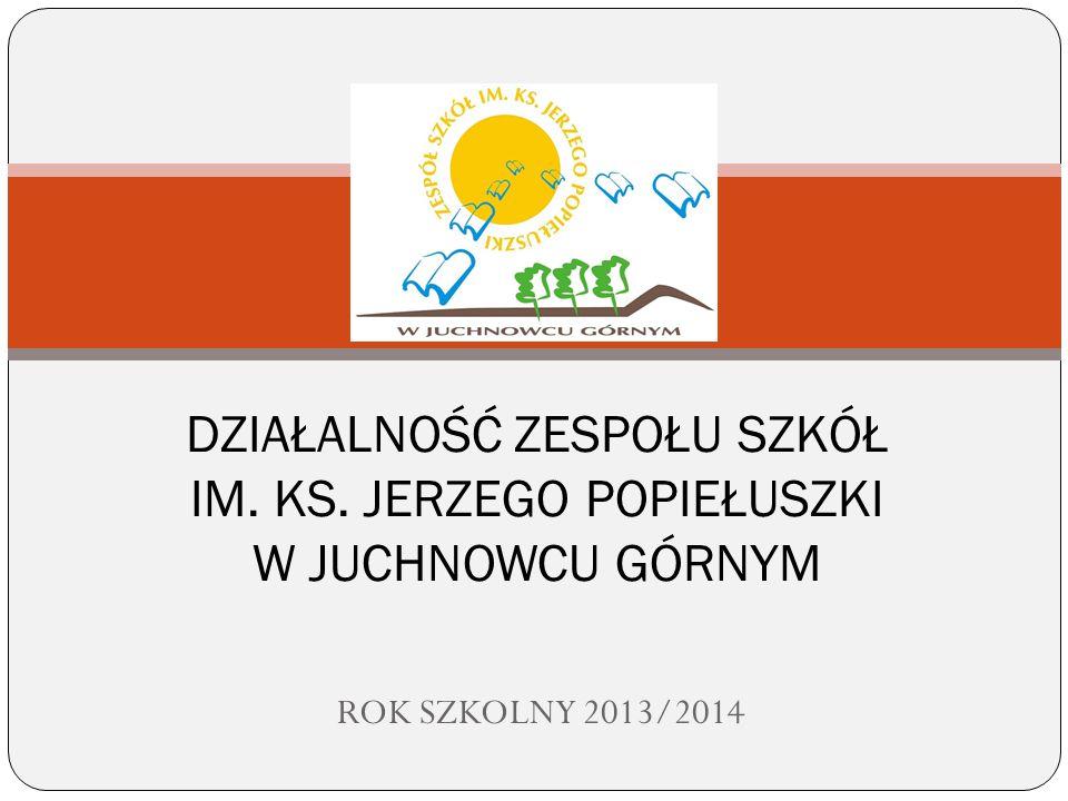 ROK SZKOLNY 2013/2014 DZIAŁALNOŚĆ ZESPOŁU SZKÓŁ IM. KS. JERZEGO POPIEŁUSZKI W JUCHNOWCU GÓRNYM