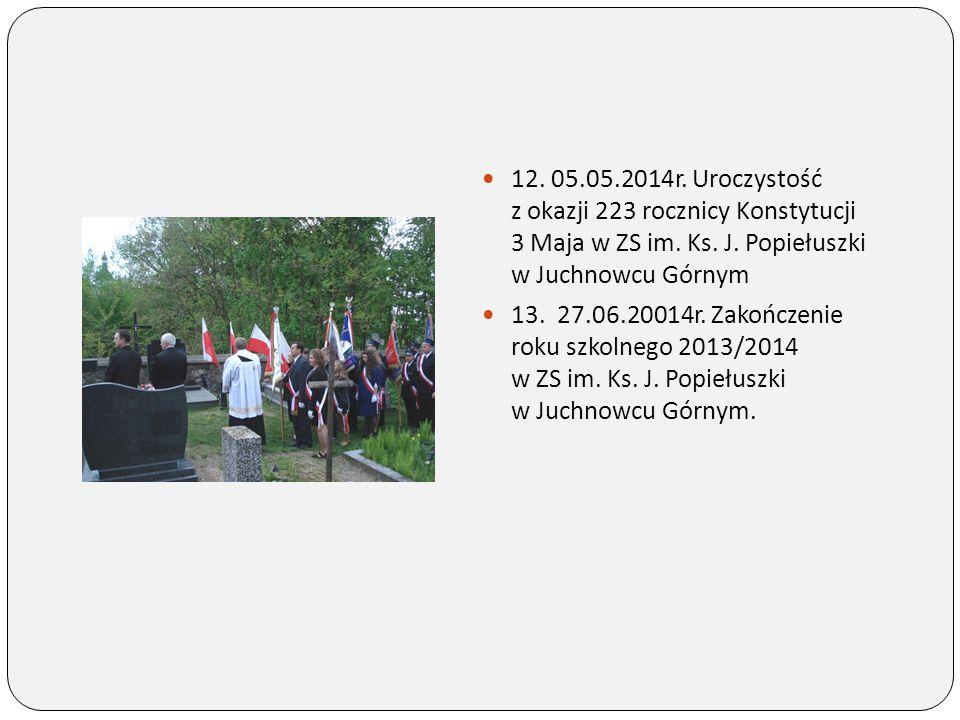 12. 05.05.2014r. Uroczystość z okazji 223 rocznicy Konstytucji 3 Maja w ZS im. Ks. J. Popiełuszki w Juchnowcu Górnym 13. 27.06.20014r. Zakończenie rok