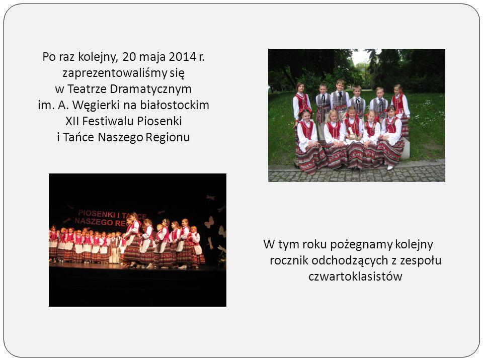Po raz kolejny, 20 maja 2014 r. zaprezentowaliśmy się w Teatrze Dramatycznym im. A. Węgierki na białostockim XII Festiwalu Piosenki i Tańce Naszego Re