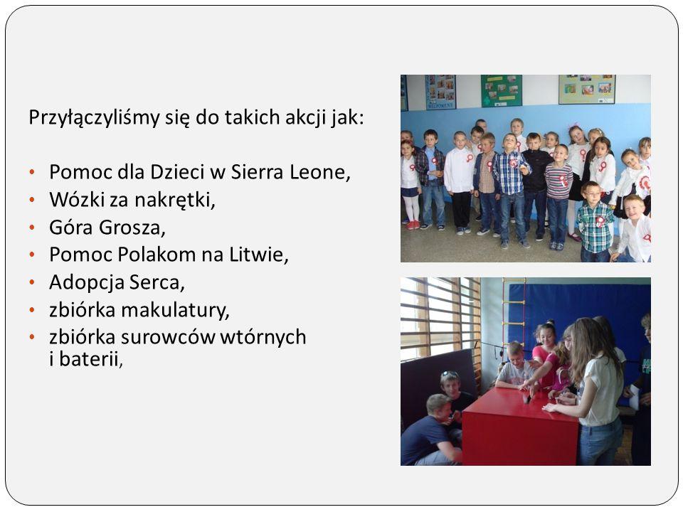 Przyłączyliśmy się do takich akcji jak: Pomoc dla Dzieci w Sierra Leone, Wózki za nakrętki, Góra Grosza, Pomoc Polakom na Litwie, Adopcja Serca, zbiór