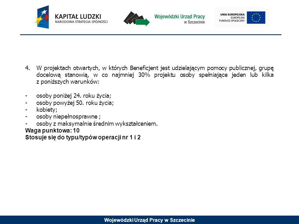 Wojewódzki Urząd Pracy w Szczecinie 4.W projektach otwartych, w których Beneficjent jest udzielającym pomocy publicznej, grupę docelową stanowią, w co najmniej 30% projektu osoby spełniające jeden lub kilka z poniższych warunków: -osoby poniżej 24.