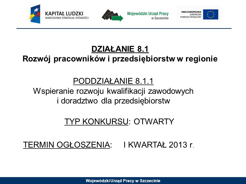 Wojewódzki Urząd Pracy w Szczecinie 1.Ogólne i specjalistyczne szkolenia i/lub doradztwo związane ze szkoleniami dla kadr zarządzających i pracowników mikro-, małych i średnich przedsiębiorstw (MMŚP) w zakresie zgodnym ze zdiagnozowanymi potrzebami przedsiębiorstw i formie odpowiadającej możliwościom organizacyjno-technicznym przedsiębiorstwa 2.