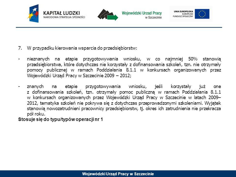 Wojewódzki Urząd Pracy w Szczecinie 7.W przypadku kierowania wsparcia do przedsiębiorstw: -nieznanych na etapie przygotowywania wniosku, w co najmniej 50% stanowią przedsiębiorstwa, które dotychczas nie korzystały z dofinansowania szkoleń, tzn.