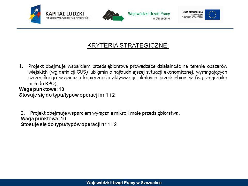 Wojewódzki Urząd Pracy w Szczecinie KRYTERIA STRATEGICZNE: 1.Projekt obejmuje wsparciem przedsiębiorstwa prowadzące działalność na terenie obszarów wiejskich (wg definicji GUS) lub gmin o najtrudniejszej sytuacji ekonomicznej, wymagających szczególnego wsparcia i konieczności aktywizacji lokalnych przedsiębiorstw (wg załącznika nr 6 do RPO).