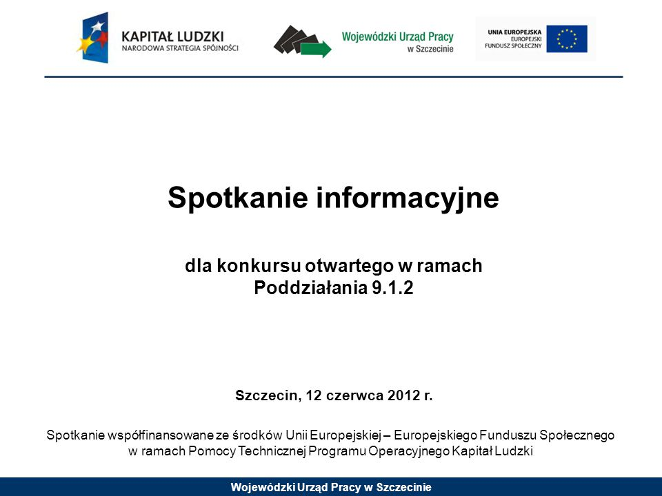 Wojewódzki Urząd Pracy w Szczecinie Spotkanie informacyjne dla konkursu otwartego w ramach Poddziałania 9.1.2 Szczecin, 12 czerwca 2012 r.