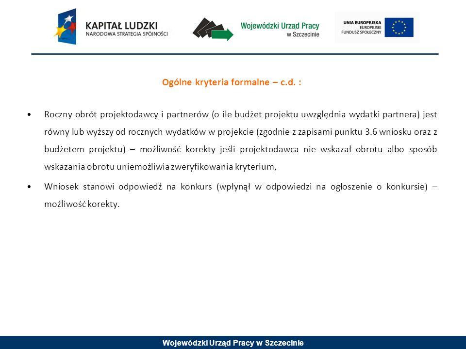 Wojewódzki Urząd Pracy w Szczecinie Ogólne kryteria formalne – c.d. : Roczny obrót projektodawcy i partnerów (o ile budżet projektu uwzględnia wydatki