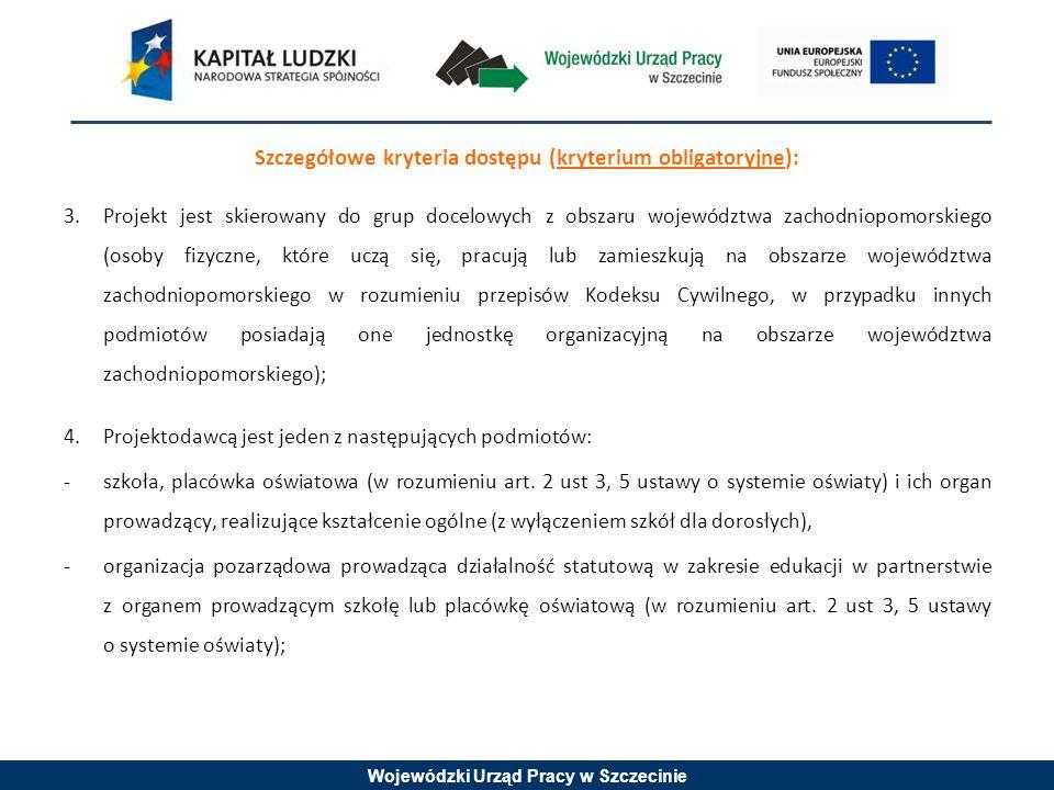 Wojewódzki Urząd Pracy w Szczecinie Szczegółowe kryteria dostępu (kryterium obligatoryjne): 3.Projekt jest skierowany do grup docelowych z obszaru woj