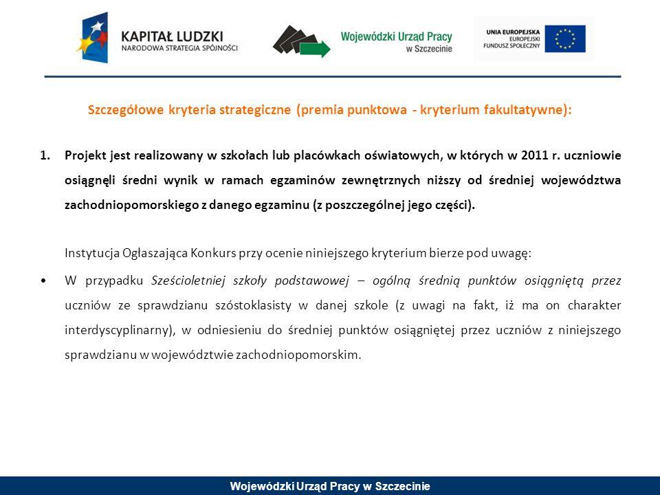 Wojewódzki Urząd Pracy w Szczecinie Szczegółowe kryteria strategiczne (premia punktowa - kryterium fakultatywne): 1.Projekt jest realizowany w szkołach lub placówkach oświatowych, w których w 2011 r.