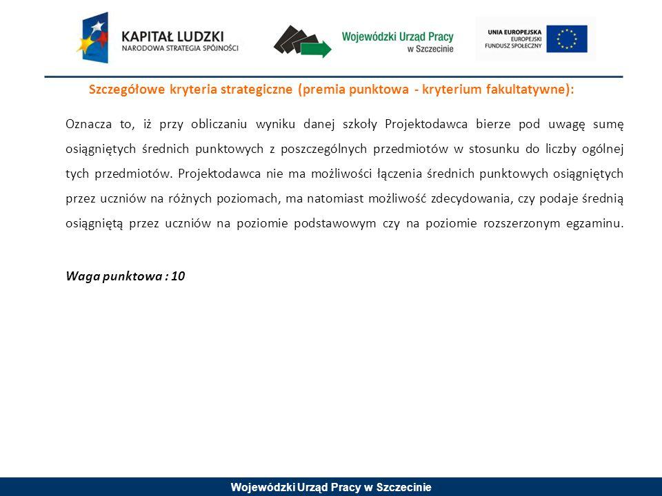 Wojewódzki Urząd Pracy w Szczecinie Szczegółowe kryteria strategiczne (premia punktowa - kryterium fakultatywne): Oznacza to, iż przy obliczaniu wynik