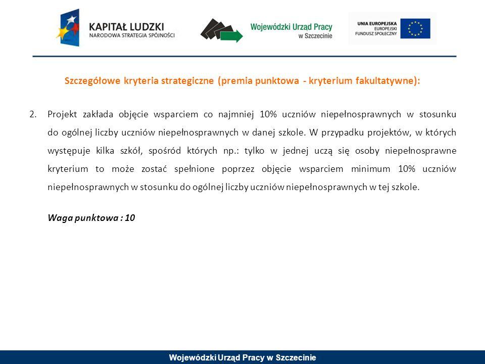 Wojewódzki Urząd Pracy w Szczecinie Szczegółowe kryteria strategiczne (premia punktowa - kryterium fakultatywne): 2.Projekt zakłada objęcie wsparciem