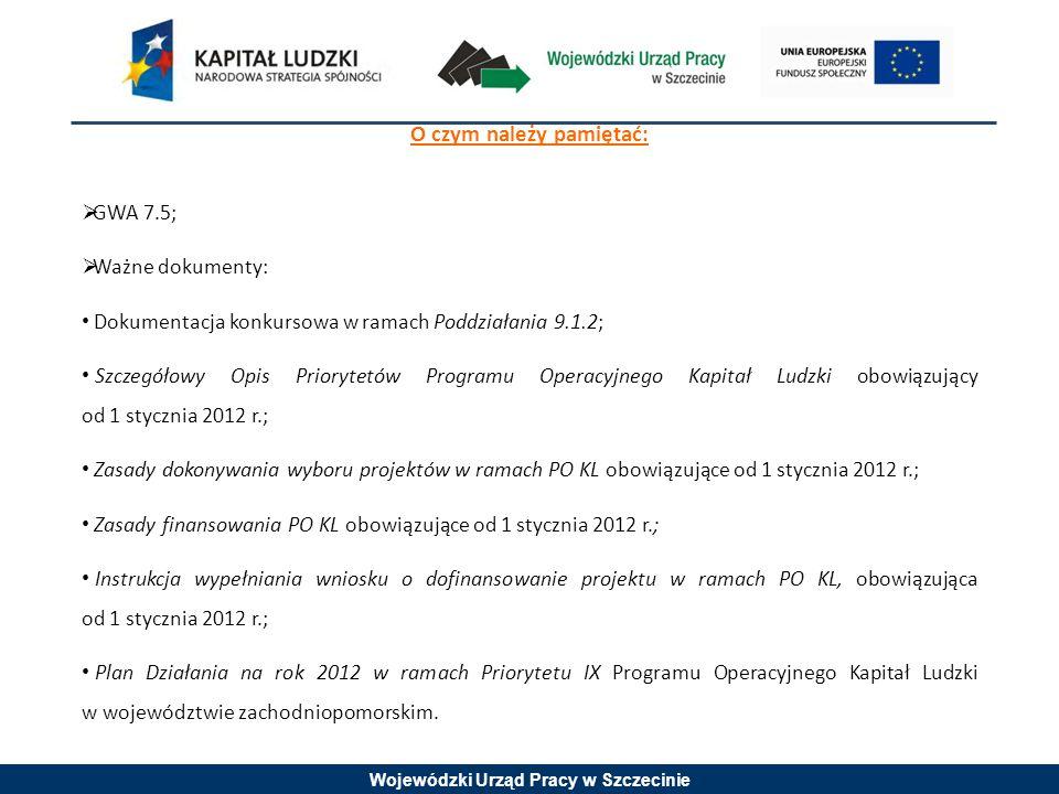 Wojewódzki Urząd Pracy w Szczecinie O czym należy pamiętać:  GWA 7.5;  Ważne dokumenty: Dokumentacja konkursowa w ramach Poddziałania 9.1.2; Szczegółowy Opis Priorytetów Programu Operacyjnego Kapitał Ludzki obowiązujący od 1 stycznia 2012 r.; Zasady dokonywania wyboru projektów w ramach PO KL obowiązujące od 1 stycznia 2012 r.; Zasady finansowania PO KL obowiązujące od 1 stycznia 2012 r.; Instrukcja wypełniania wniosku o dofinansowanie projektu w ramach PO KL, obowiązująca od 1 stycznia 2012 r.; Plan Działania na rok 2012 w ramach Priorytetu IX Programu Operacyjnego Kapitał Ludzki w województwie zachodniopomorskim.