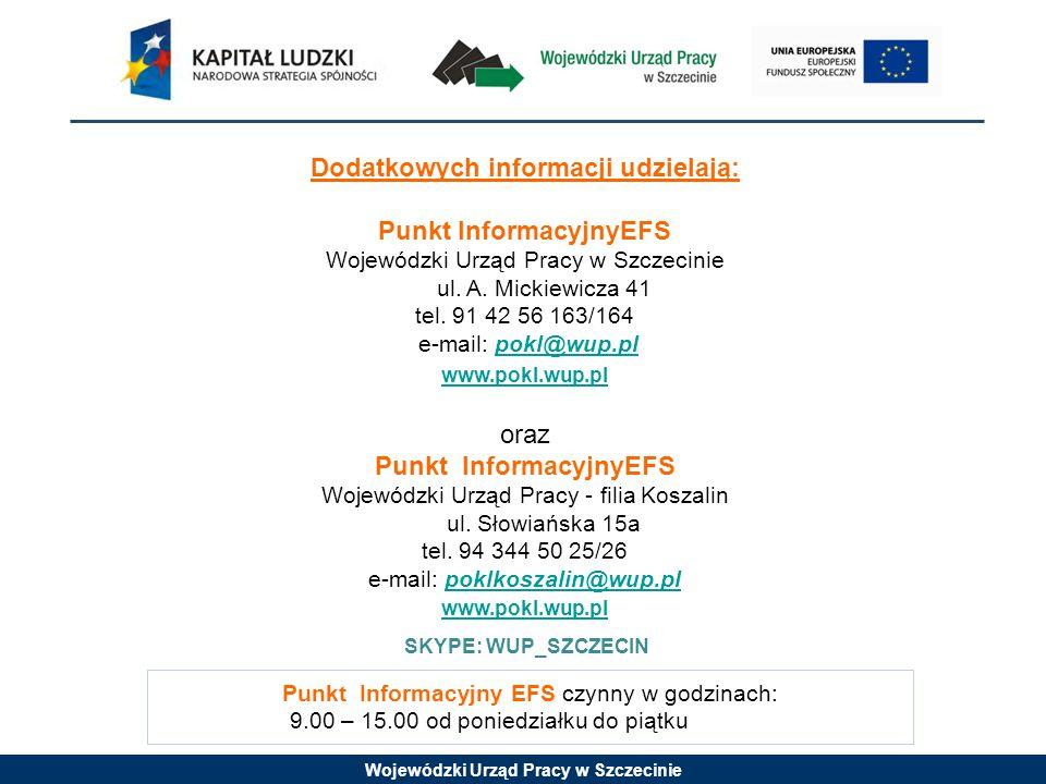 Wojewódzki Urząd Pracy w Szczecinie Punkt Informacyjny EFS czynny w godzinach: 9.00 – 15.00 od poniedziałku do piątku Dodatkowych informacji udzielają: Punkt InformacyjnyEFS Wojewódzki Urząd Pracy w Szczecinie ul.