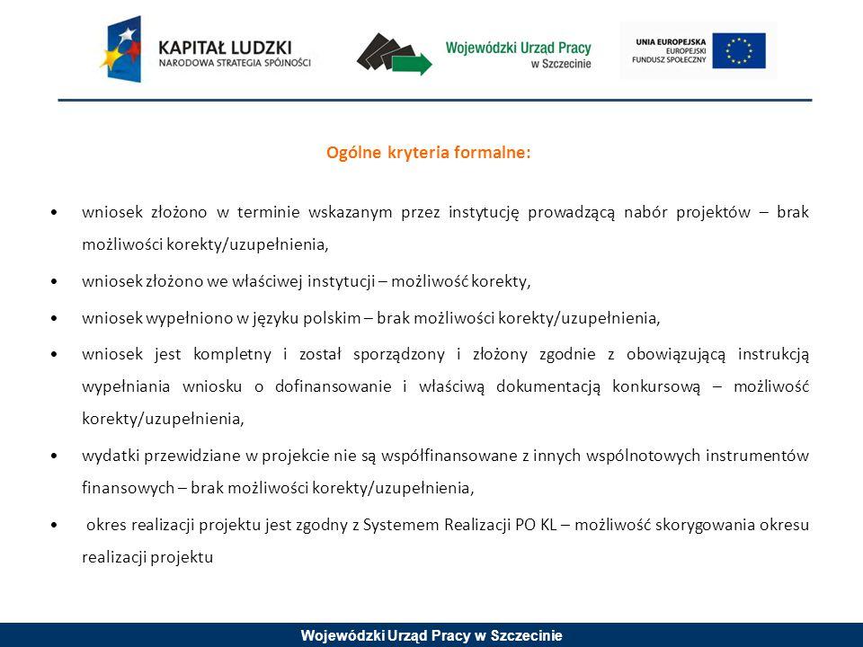 Wojewódzki Urząd Pracy w Szczecinie Ogólne kryteria formalne: wniosek złożono w terminie wskazanym przez instytucję prowadzącą nabór projektów – brak możliwości korekty/uzupełnienia, wniosek złożono we właściwej instytucji – możliwość korekty, wniosek wypełniono w języku polskim – brak możliwości korekty/uzupełnienia, wniosek jest kompletny i został sporządzony i złożony zgodnie z obowiązującą instrukcją wypełniania wniosku o dofinansowanie i właściwą dokumentacją konkursową – możliwość korekty/uzupełnienia, wydatki przewidziane w projekcie nie są współfinansowane z innych wspólnotowych instrumentów finansowych – brak możliwości korekty/uzupełnienia, okres realizacji projektu jest zgodny z Systemem Realizacji PO KL – możliwość skorygowania okresu realizacji projektu
