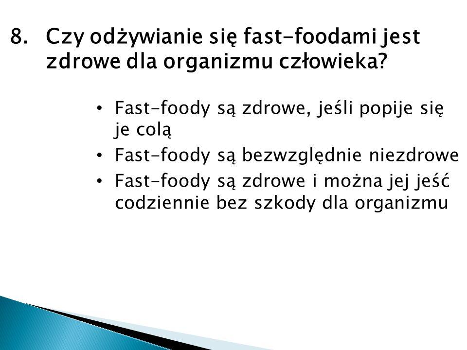 8.Czy odżywianie się fast-foodami jest zdrowe dla organizmu człowieka? Fast-foody są zdrowe, jeśli popije się je colą Fast-foody są bezwzględnie niezd