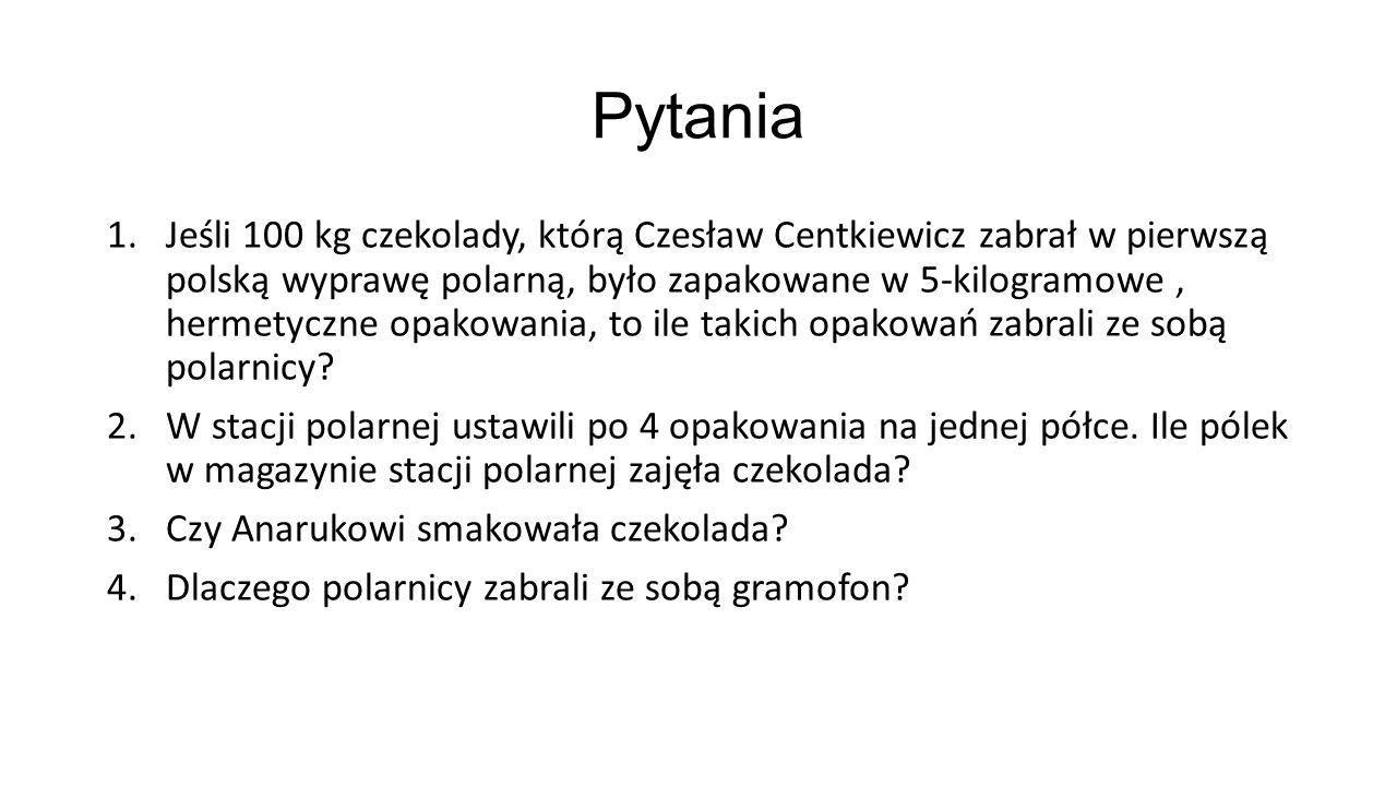 Pytania 1.Jeśli 100 kg czekolady, którą Czesław Centkiewicz zabrał w pierwszą polską wyprawę polarną, było zapakowane w 5-kilogramowe, hermetyczne opa