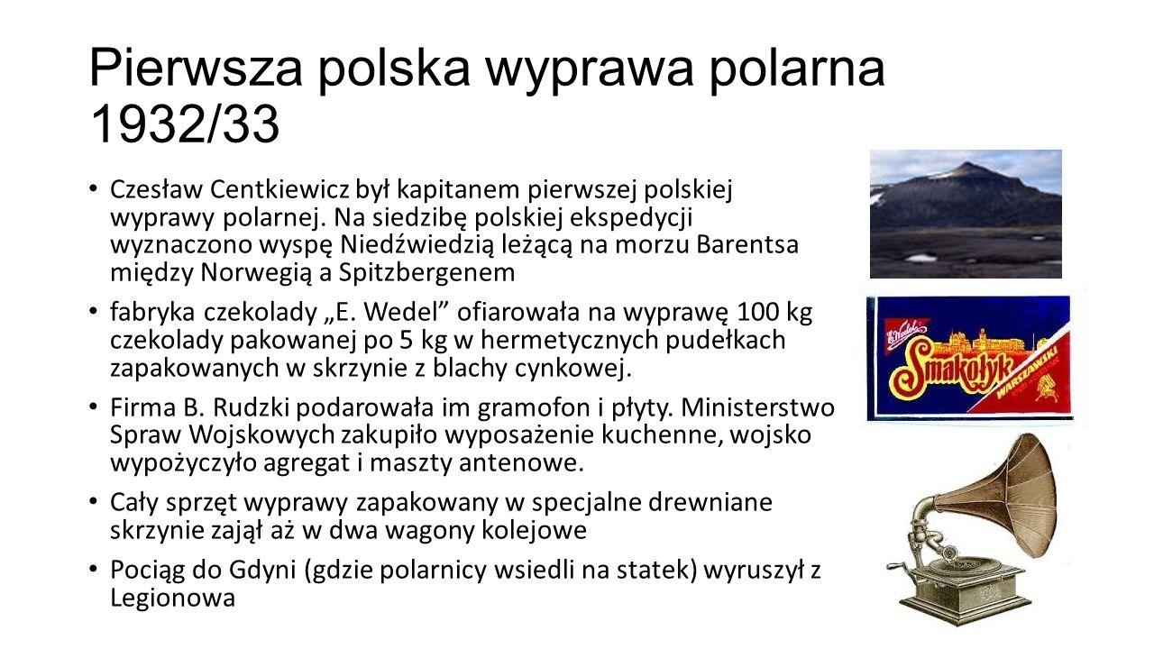 Pierwsza polska wyprawa polarna 1932/33 Czesław Centkiewicz był kapitanem pierwszej polskiej wyprawy polarnej. Na siedzibę polskiej ekspedycji wyznacz