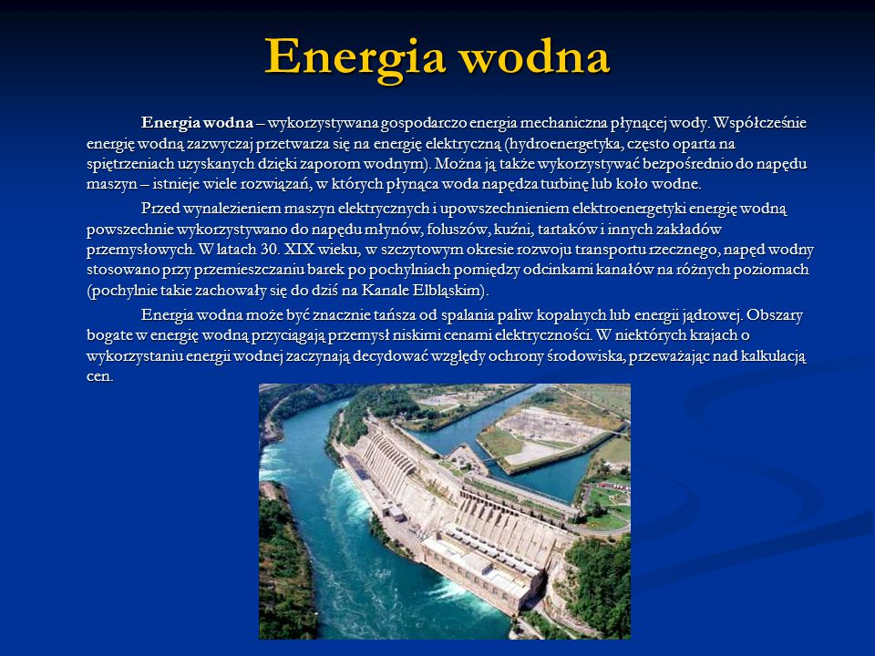 Energia wodna Energia wodna – wykorzystywana gospodarczo energia mechaniczna płynącej wody.