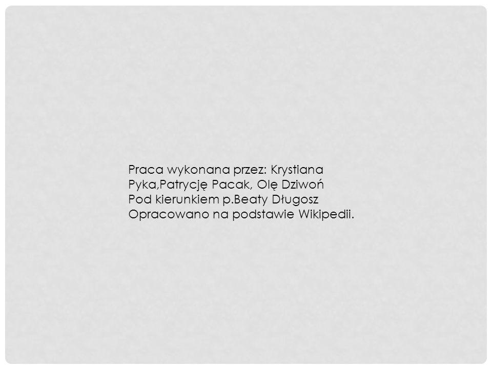 Praca wykonana przez: Krystiana Pyka,Patrycję Pacak, Olę Dziwoń Pod kierunkiem p.Beaty Długosz Opracowano na podstawie Wikipedii.