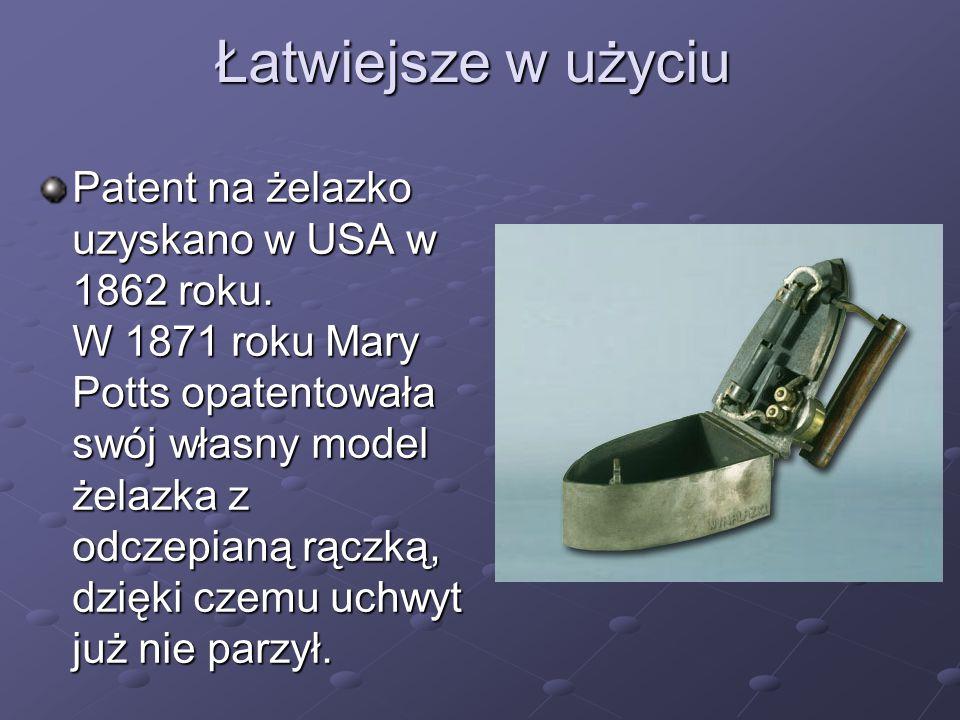 Łatwiejsze w użyciu Patent na żelazko uzyskano w USA w 1862 roku. W 1871 roku Mary Potts opatentowała swój własny model żelazka z odczepianą rączką, d