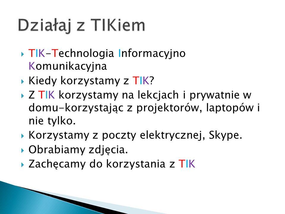  TIK-Technologia Informacyjno Komunikacyjna  Kiedy korzystamy z TIK.