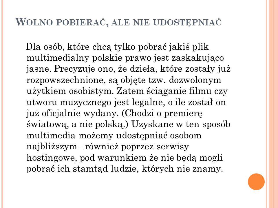 W OLNO POBIERAĆ, ALE NIE UDOSTĘPNIAĆ Dla osób, które chcą tylko pobrać jakiś plik multimedialny polskie prawo jest zaskakująco jasne. Precyzuje ono, ż