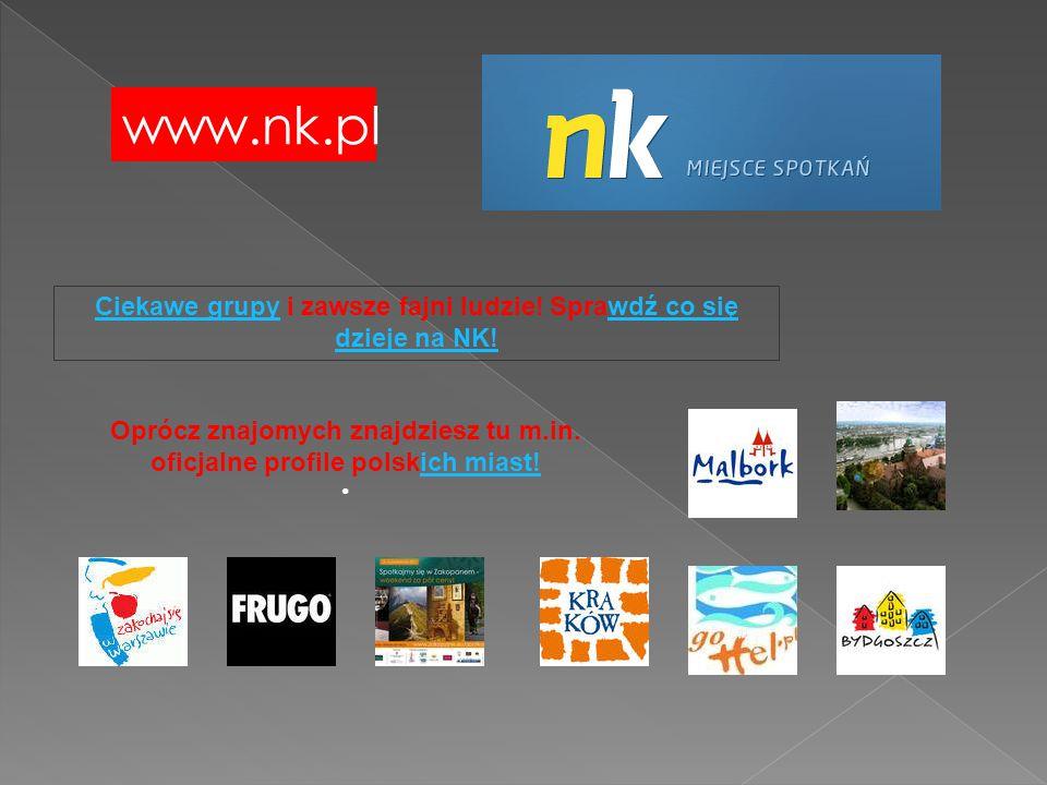 www.nk.pl Ciekawe grupyCiekawe grupy i zawsze fajni ludzie! Sprawdź co się dzieje na NK!wdź co się dzieje na NK! Oprócz znajomych znajdziesz tu m.in.