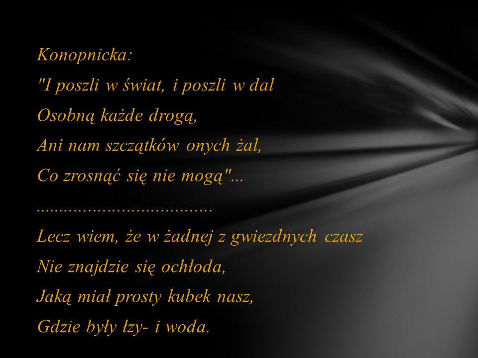 Konopnicka: I poszli w świat, i poszli w dal Osobną każde drogą, Ani nam szczątków onych żal, Co zrosnąć się nie mogą ........................................