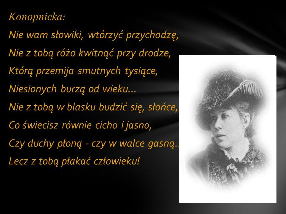 Konopnicka : Nie wam słowiki, wtórzyć przychodzę, Nie z tobą różo kwitnąć przy drodze, Którą przemija smutnych tysiące, Niesionych burzą od wieku...