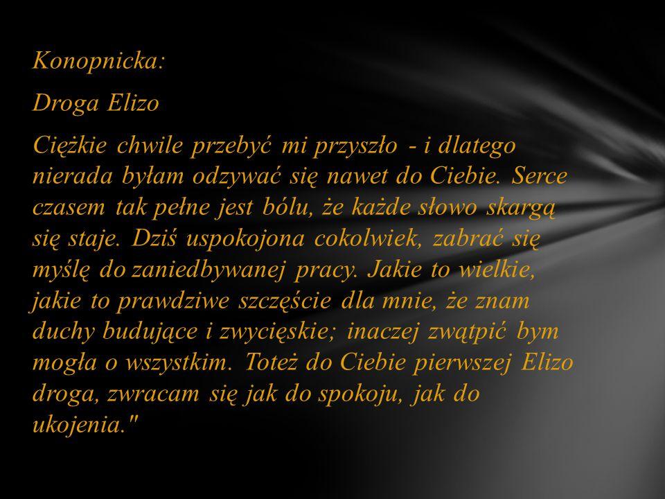 Konopnicka: Droga Elizo Ciężkie chwile przebyć mi przyszło - i dlatego nierada byłam odzywać się nawet do Ciebie.