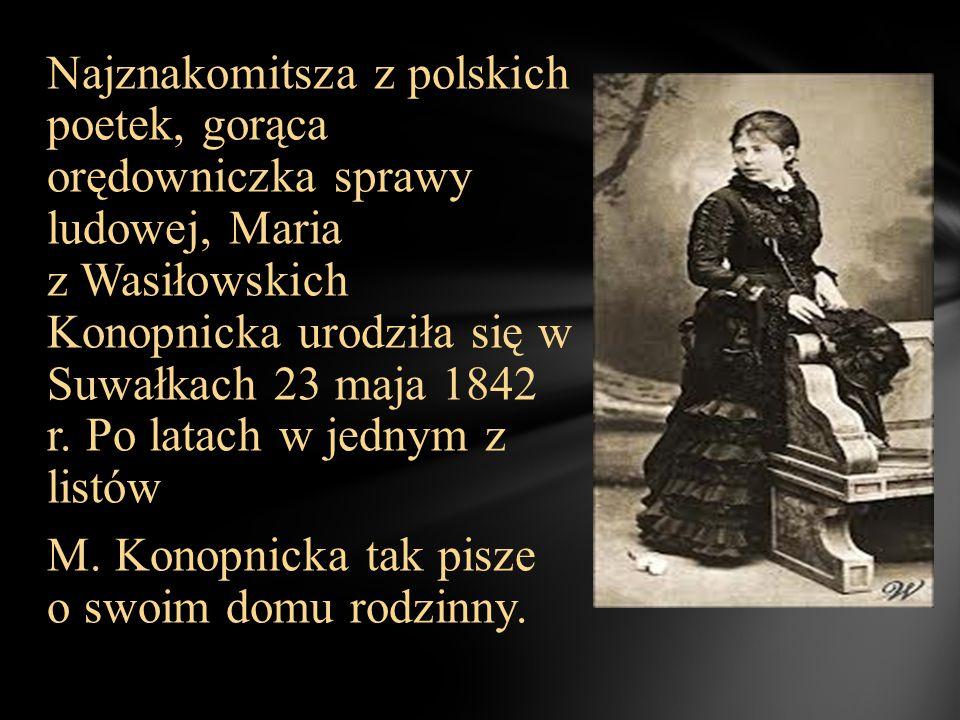 Najznakomitsza z polskich poetek, gorąca orędowniczka sprawy ludowej, Maria z Wasiłowskich Konopnicka urodziła się w Suwałkach 23 maja 1842 r.