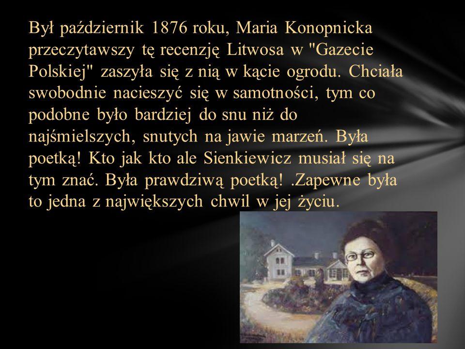 Był październik 1876 roku, Maria Konopnicka przeczytawszy tę recenzję Litwosa w Gazecie Polskiej zaszyła się z nią w kącie ogrodu.