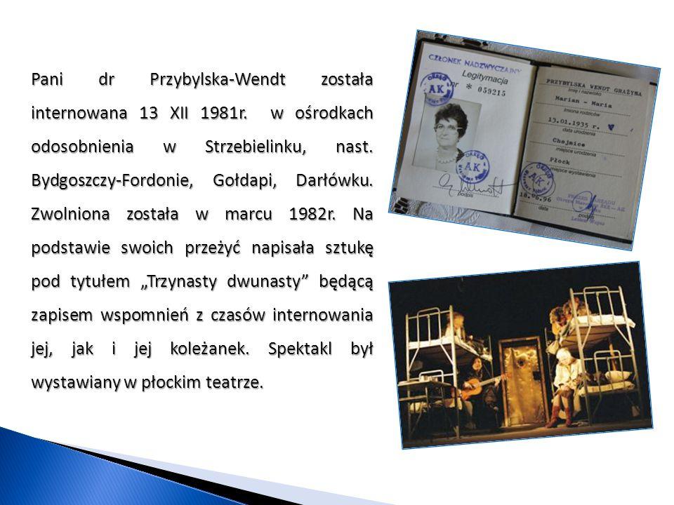 Pani dr Przybylska-Wendt została internowana 13 XII 1981r. w ośrodkach odosobnienia w Strzebielinku, nast. Bydgoszczy-Fordonie, Gołdapi, Darłówku. Zwo