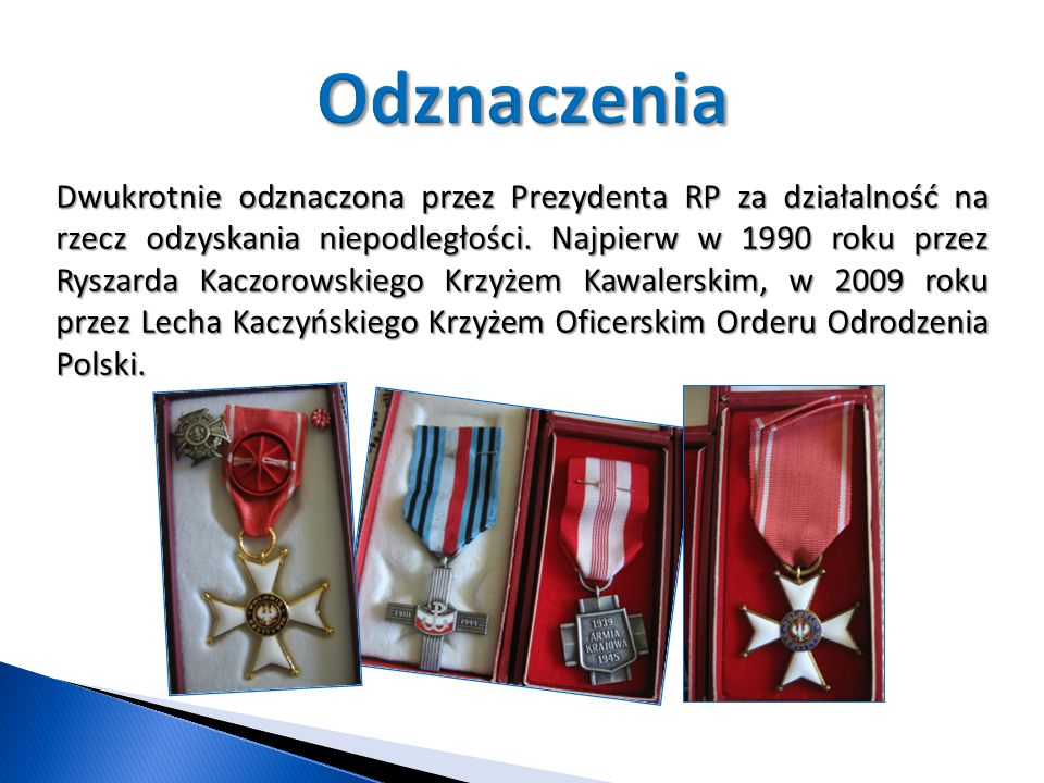 Dwukrotnie odznaczona przez Prezydenta RP za działalność na rzecz odzyskania niepodległości. Najpierw w 1990 roku przez Ryszarda Kaczorowskiego Krzyże